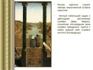 Фоном картины служит пейзаж, наполненный особым смыслом. Уютный небольшой сад