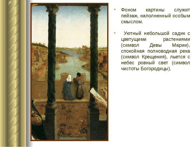 Фоном картины служит пейзаж, наполненный особым смыслом. Уютный небольшой сад...