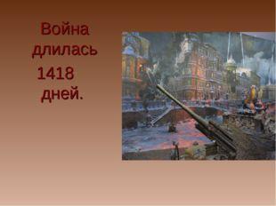 Война длилась 1418 дней.