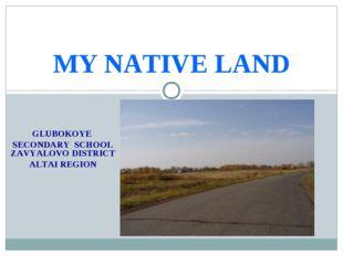 GLUBOKOYE SECONDARY SCHOOL ZAVYALOVO DISTRICT ALTAI REGION MY NATIVE LAND