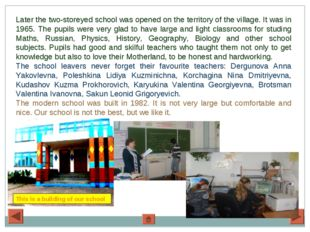 Later the two-storeyed school was opened on the territory of the village. It