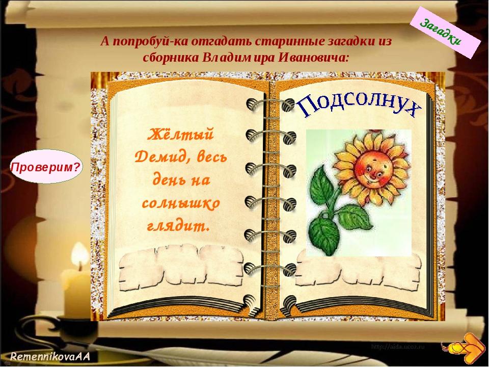 А попробуй-ка отгадать старинные загадки из сборника Владимира Ивановича: Жёл...