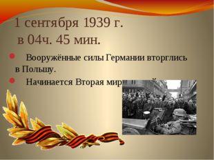 1 сентября 1939 г. в 04ч. 45 мин. Вооружённые силы Германии вторглись в Поль