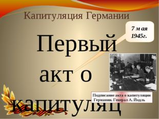 7 мая 1945г. Капитуляция Германии Первый акт о капитуляции Германии был подпи