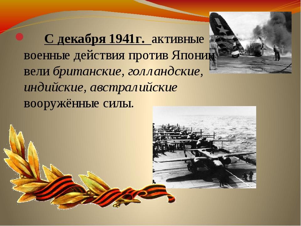С декабря 1941г. активные военные действия против Японии вели британские, го...