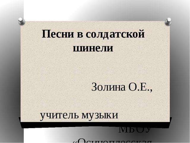 Песни в солдатской шинели Золина О.Е., учитель музыки МБОУ «Осиноплесская СОШ»