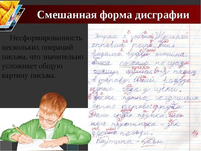 Смешанная форма дисграфии Несформированность нескольких операций письма, что...