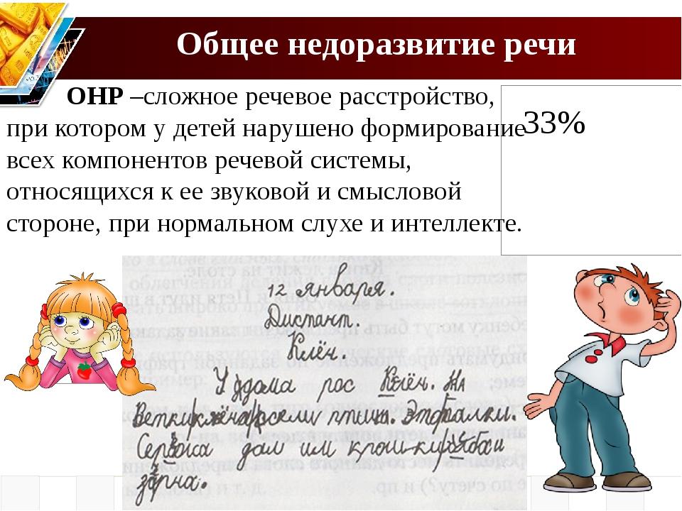 Общее недоразвитие речи 33% ОНР –сложное речевое расстройство, при котором у...