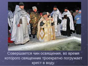 Совершается чин освящения, во время которого священник троекратно погружает к