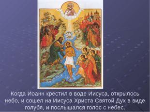 Когда Иоанн крестил в воде Иисуса, открылось небо, и сошел на Иисуса Христа С