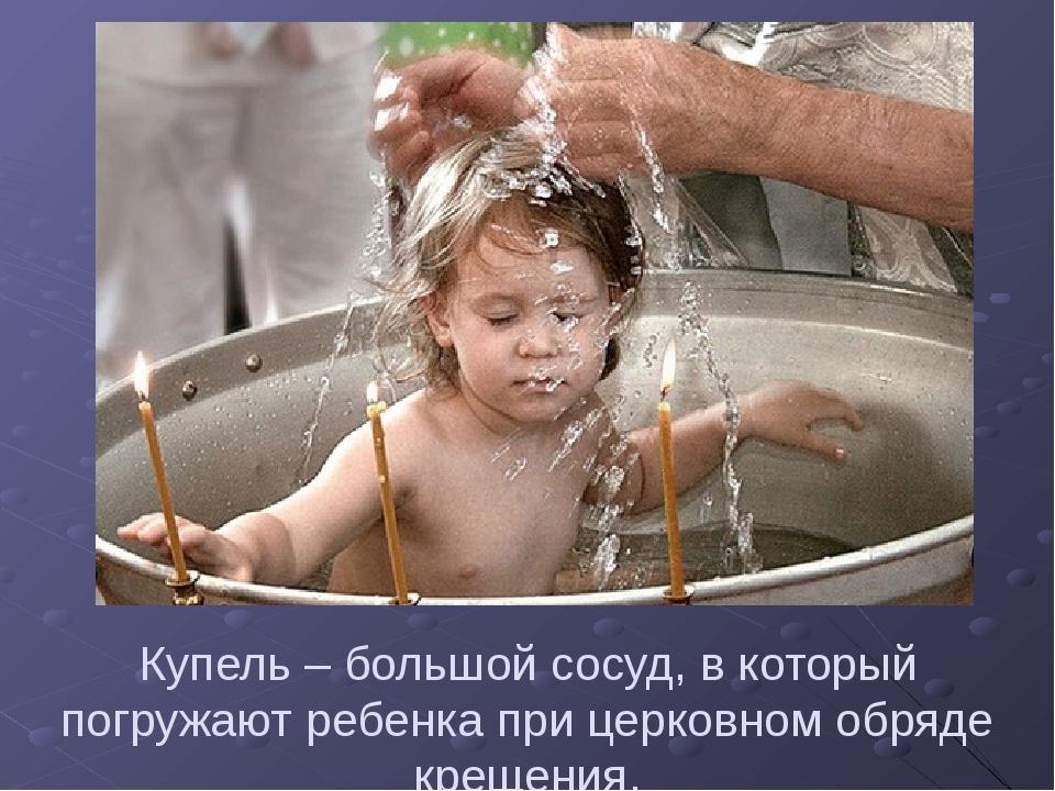 Купель – большой сосуд, в который погружают ребенка при церковном обряде крещ...