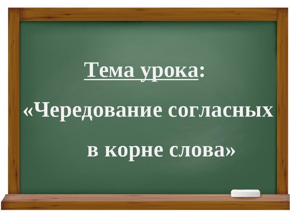 Тема урока: «Чередование согласных в корне слова»