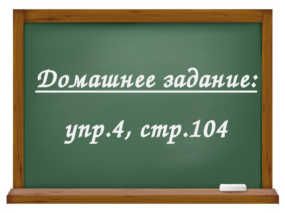 Домашнее задание: упр.4, стр.104