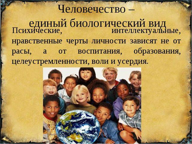 Человечество – единый биологический вид Психические, интеллектуальные, нравст...