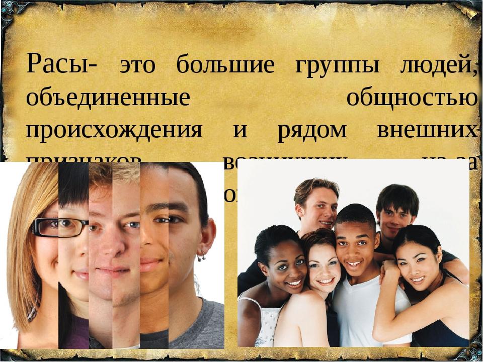 Расы- это большие группы людей, объединенные общностью происхождения и рядом...