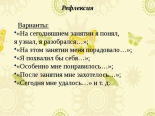 Рефлексия Варианты: «На сегодняшнем занятии я понял, я узнал, я разобрался…»;