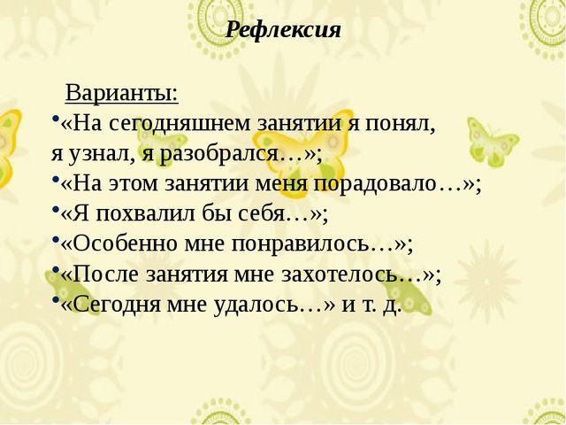 Рефлексия Варианты: «На сегодняшнем занятии я понял, я узнал, я разобрался…»;...