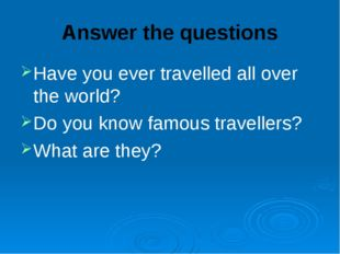 Answer the questions Have you ever travelled all over the world? Do you know