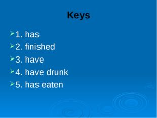 Keys 1. has 2. finished 3. have 4. have drunk 5. has eaten