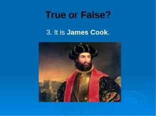True or False? 3. It is James Cook.