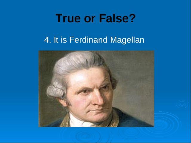 True or False? 4. It is Ferdinand Magellan
