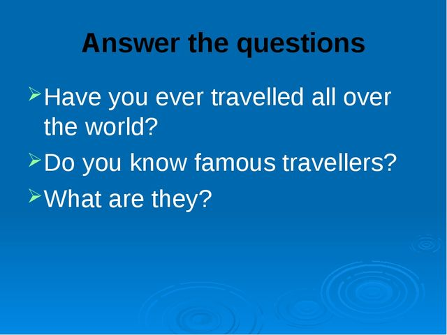 Answer the questions Have you ever travelled all over the world? Do you know...