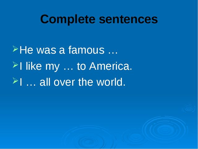 Complete sentences He was a famous … I like my … to America. I … all over the...