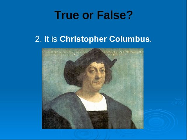 True or False? 2. It is Christopher Columbus.