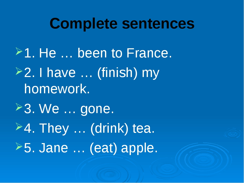 Complete sentences 1. He … been to France. 2. I have … (finish) my homework....