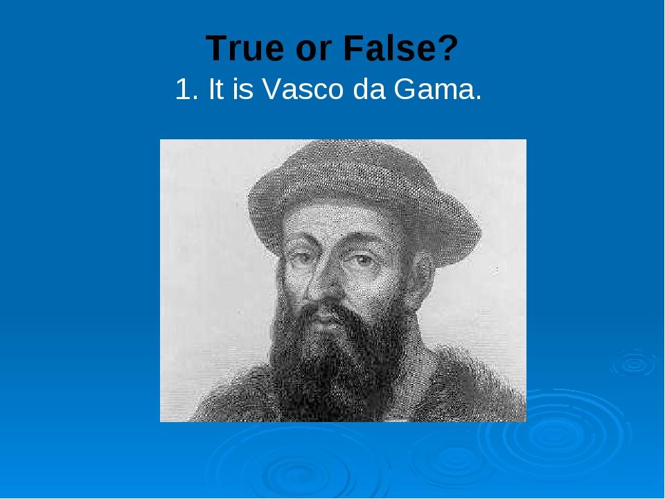 True or False? 1. It is Vasco da Gama.