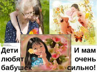 Дети любят бабушек И мам очень сильно!
