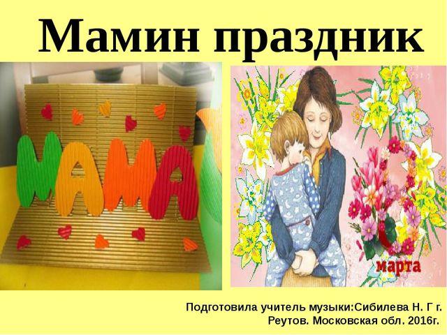 Мамин праздник Подготовила учитель музыки:Сибилева Н. Г г. Реутов. Московская...