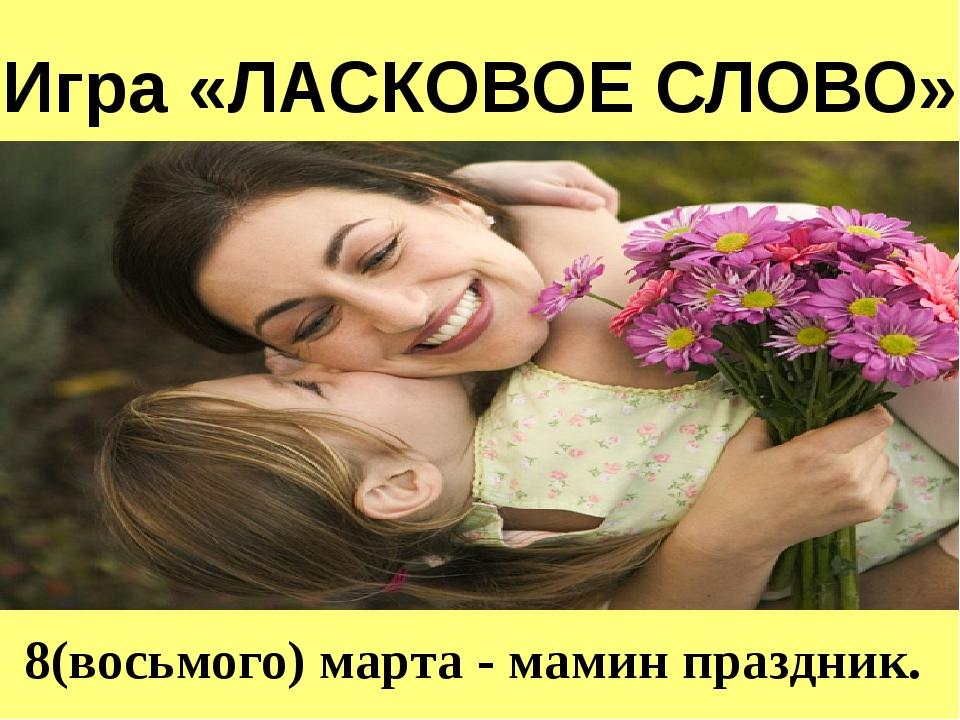 8(восьмого) марта - мамин праздник. Игра «ЛАСКОВОЕ СЛОВО»