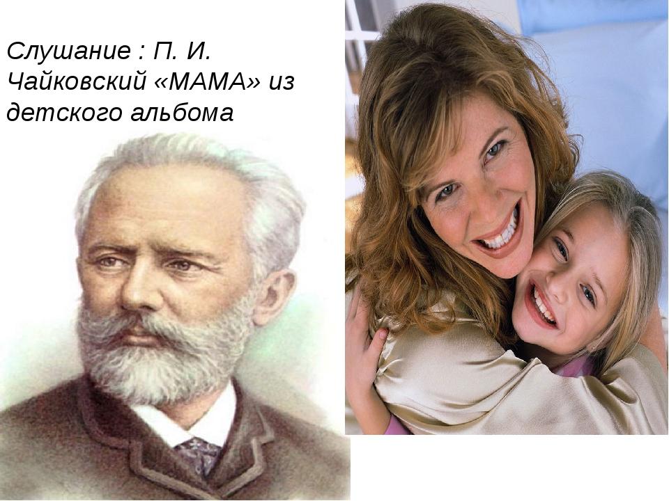 Слушание : П. И. Чайковский «МАМА» из детского альбома