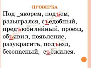 ПРОВЕРКА Под _якорем, подъём, разыгрался, съедобный, предъюбилейный, проезд,