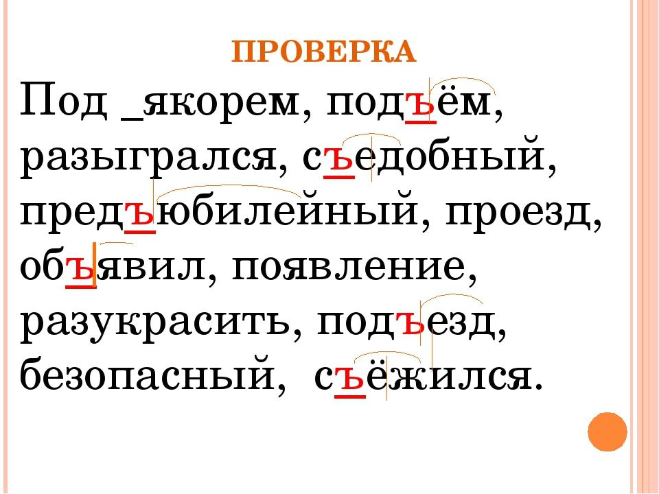 ПРОВЕРКА Под _якорем, подъём, разыгрался, съедобный, предъюбилейный, проезд,...