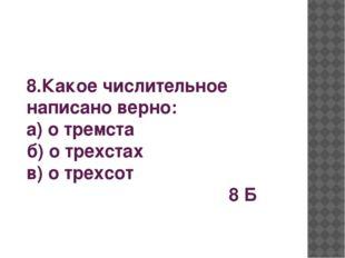 8.Какое числительное написано верно: а) о тремста б) о трехстах в) о трехсот