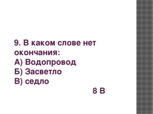 9. В каком слове нет окончания: А) Водопровод Б) Засветло В) седло 8 В