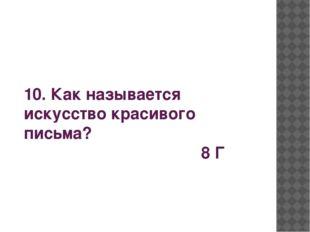 10. Как называется искусство красивого письма? 8 Г