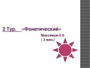 2 Тур. «Фонетический» Максимум-3 б. ( 3 мин.)