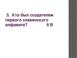 3. Кто был создателем первого славянского алфавита? 8 В
