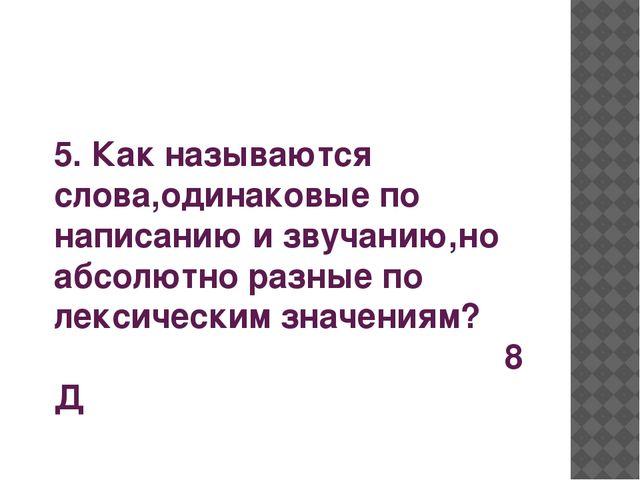 5. Как называются слова,одинаковые по написанию и звучанию,но абсолютно разны...