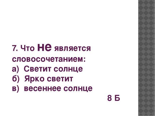 7. Что не является словосочетанием: а) Светит солнце б) Ярко светит в) весенн...