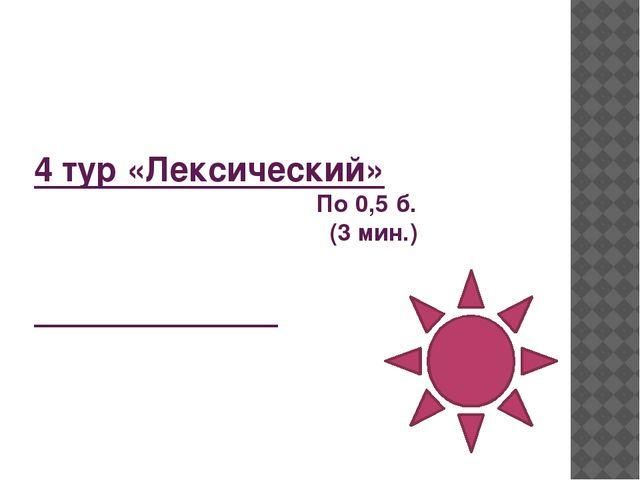 4 тур «Лексический» По 0,5 б. (3 мин.)