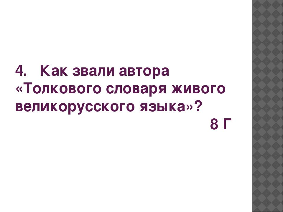 4. Как звали автора «Толкового словаря живого великорусского языка»? 8 Г