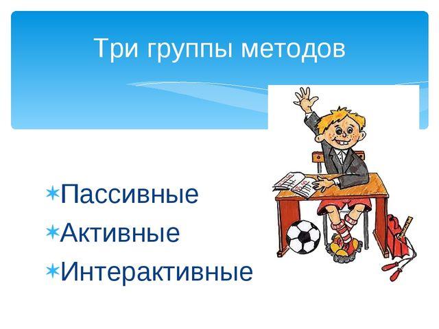 Пассивные Активные Интерактивные Три группы методов