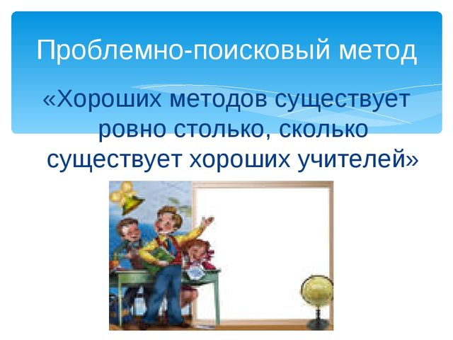 «Хороших методов существует ровно столько, сколько существует хороших учителе...
