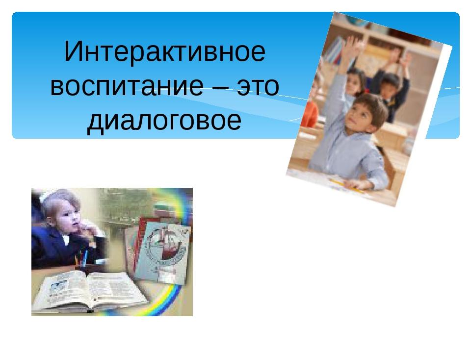 Интерактивное воспитание – это диалоговое воспитание.