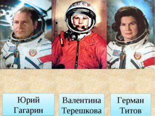 Юрий Гагарин Герман Титов Валентина Терешкова