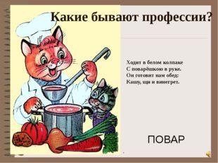 Ходит в белом колпаке С поварёшкою в руке. Он готовит нам обед: Кашу, щи и ви